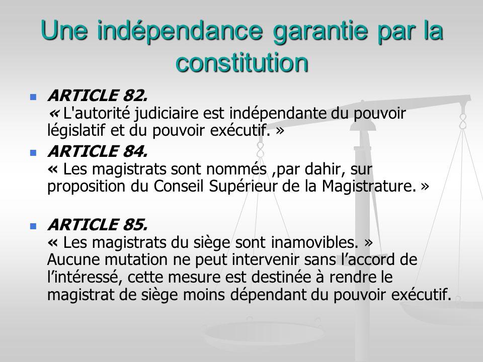 Une indépendance garantie par la constitution ARTICLE 82. « L'autorité judiciaire est indépendante du pouvoir législatif et du pouvoir exécutif. » ART