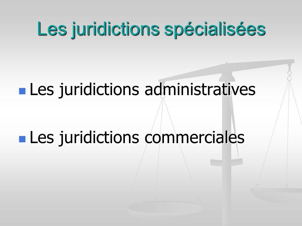 Les juridictions spécialisées Les juridictions administratives Les juridictions administratives Les juridictions commerciales Les juridictions commerc