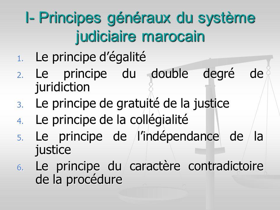 I- Principes généraux du système judiciaire marocain 1. Le principe dégalité 2. Le principe du double degré de juridiction 3. Le principe de gratuité