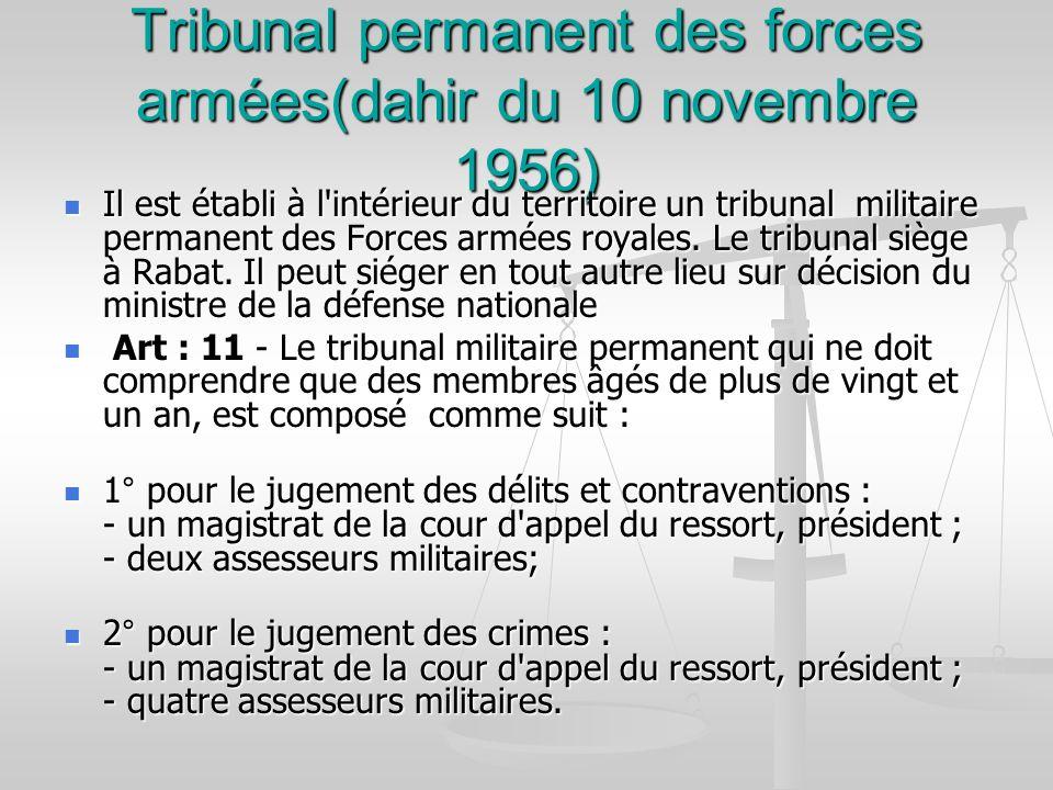 Tribunal permanent des forces armées(dahir du 10 novembre 1956) Il est établi à l'intérieur du territoire un tribunal militaire permanent des Forces a