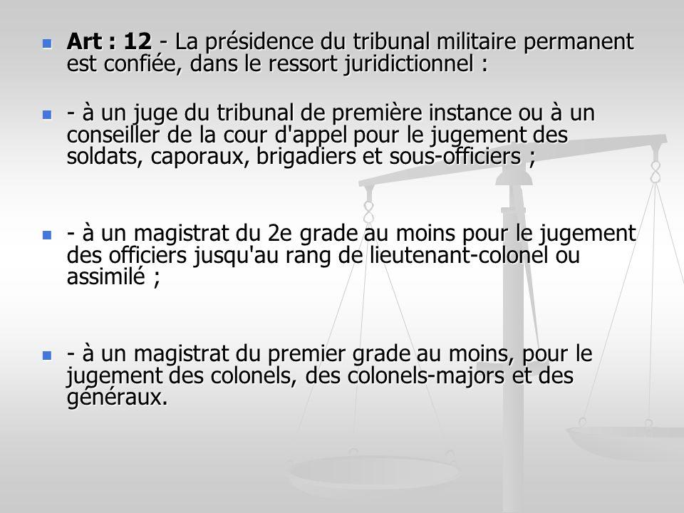 Art : 12 - La présidence du tribunal militaire permanent est confiée, dans le ressort juridictionnel : Art : 12 - La présidence du tribunal militaire