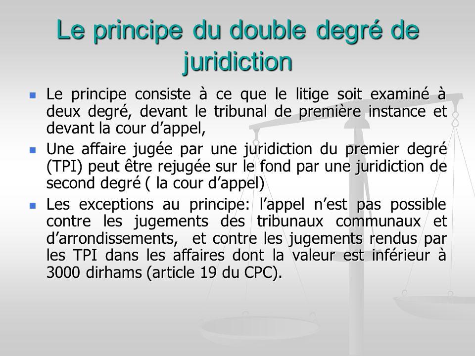 Le principe du double degré de juridiction Le principe consiste à ce que le litige soit examiné à deux degré, devant le tribunal de première instance