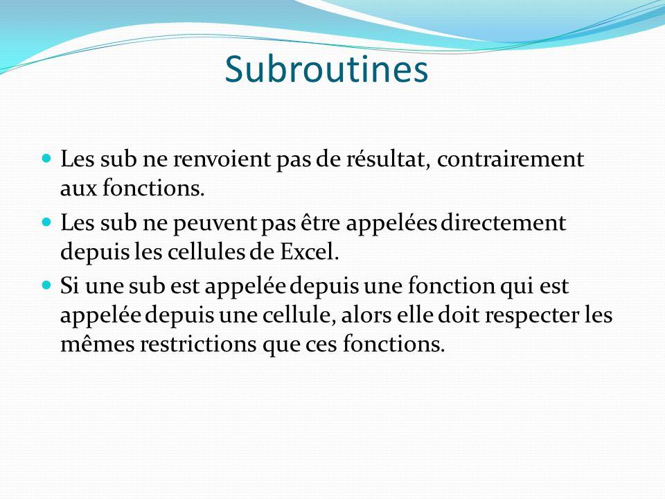 Subroutines Les sub ne renvoient pas de résultat, contrairement aux fonctions. Les sub ne peuvent pas être appelées directement depuis les cellules de