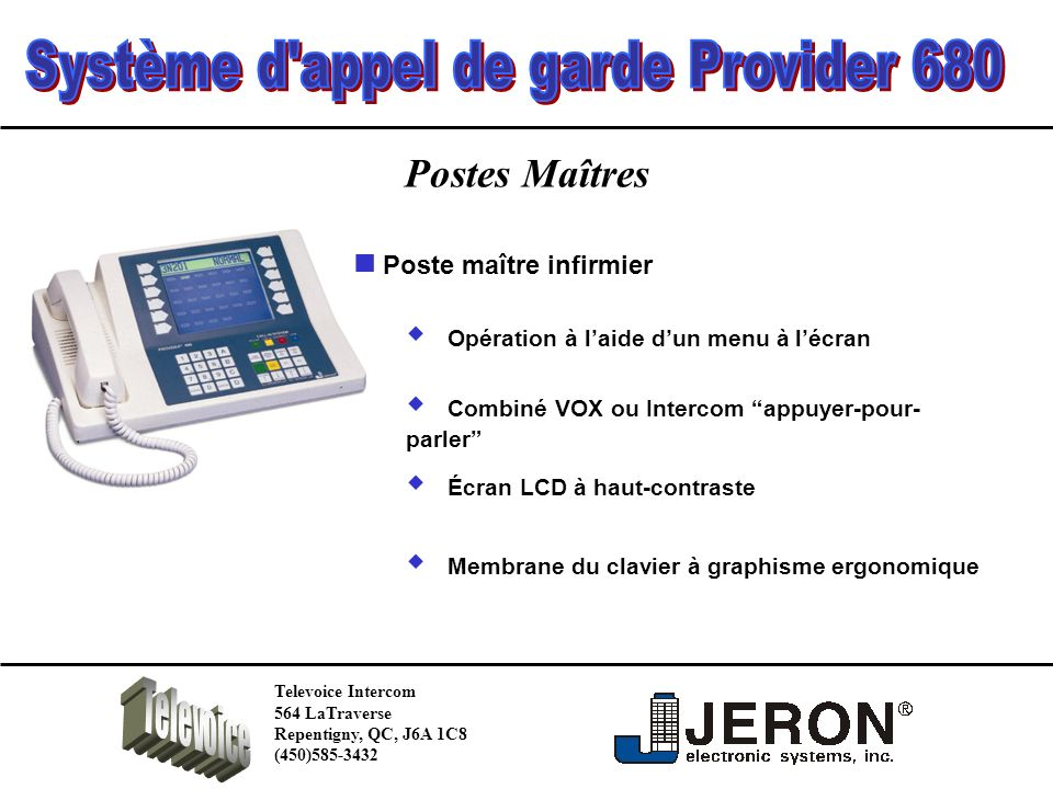 Postes Maîtres Plan détage tout en couleur Moniteur couleur à LCD Tactile Assignation du personnel dun simple touché Écran tactile Affichage des informations de patients compatible avec ADT/HL-7 Televoice Intercom 564 LaTraverse Repentigny, QC, J6A 1C8 (450)585-3432