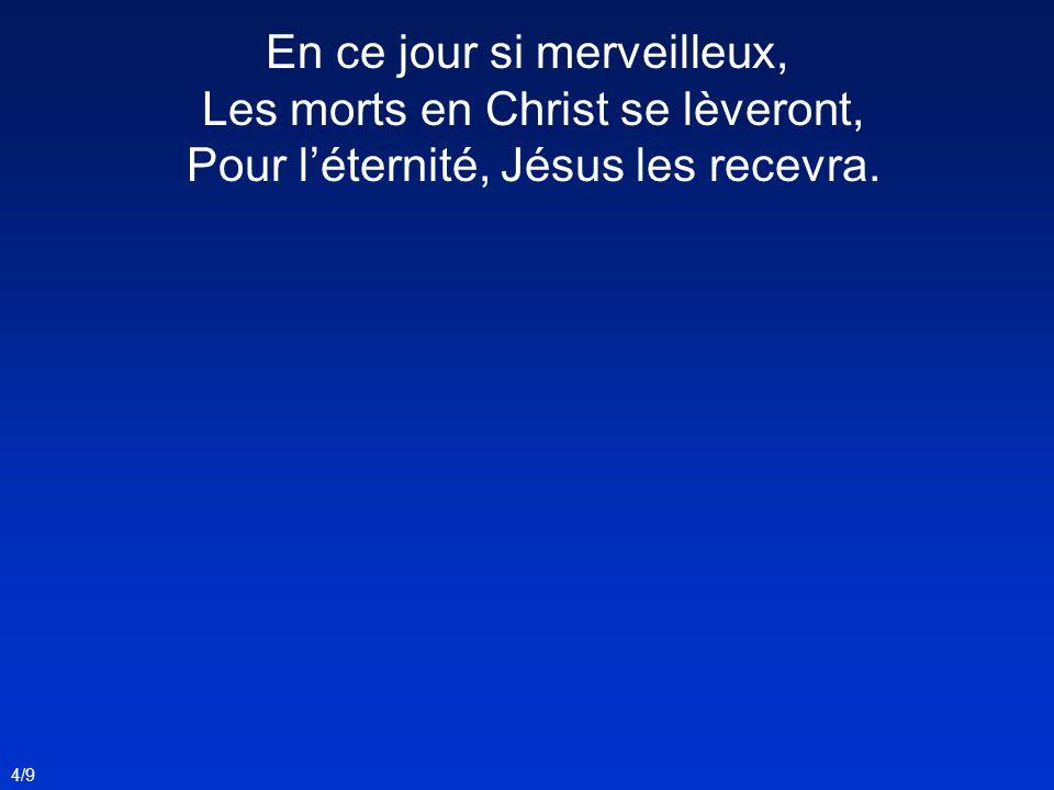 4/9 En ce jour si merveilleux, Les morts en Christ se lèveront, Pour léternité, Jésus les recevra.