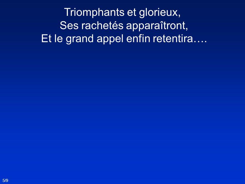 5/9 Triomphants et glorieux, Ses rachetés apparaîtront, Et le grand appel enfin retentira….