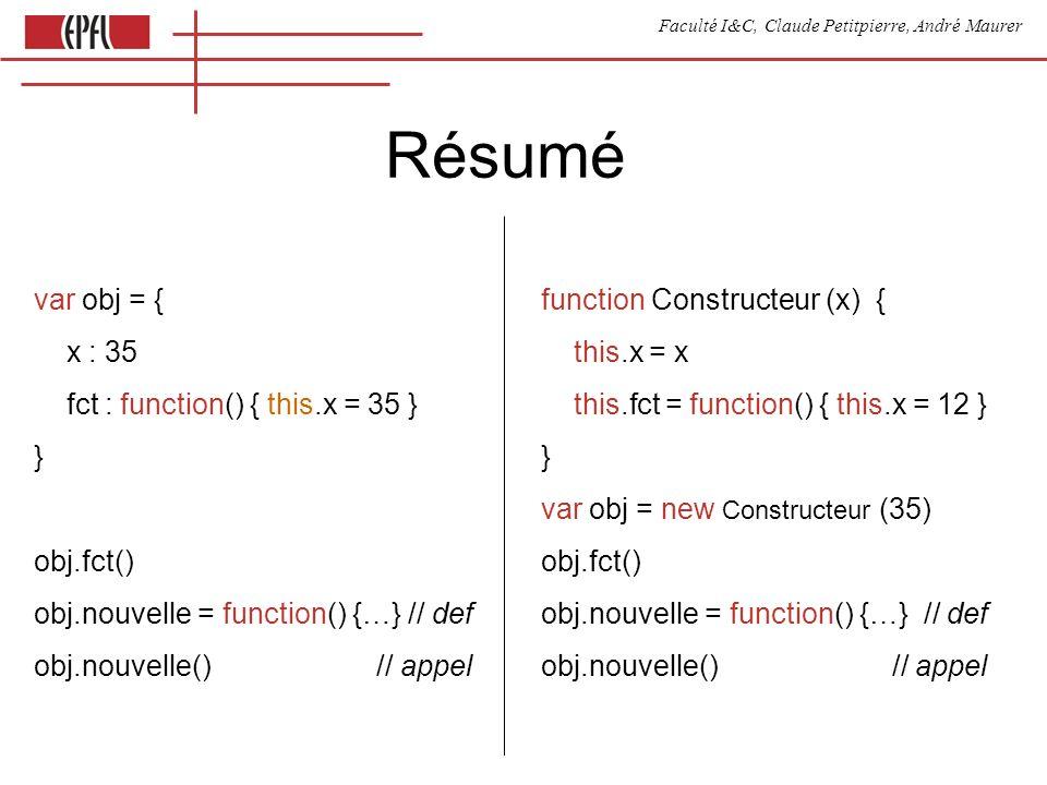 Faculté I&C, Claude Petitpierre, André Maurer Résumé function Constructeur (x) { this.x = x this.fct = function() { this.x = 12 } } var obj = new Constructeur (35) obj.fct() obj.nouvelle = function() {…} // def obj.nouvelle() // appel var obj = { x : 35 fct : function() { this.x = 35 } } obj.fct() obj.nouvelle = function() {…} // def obj.nouvelle() // appel