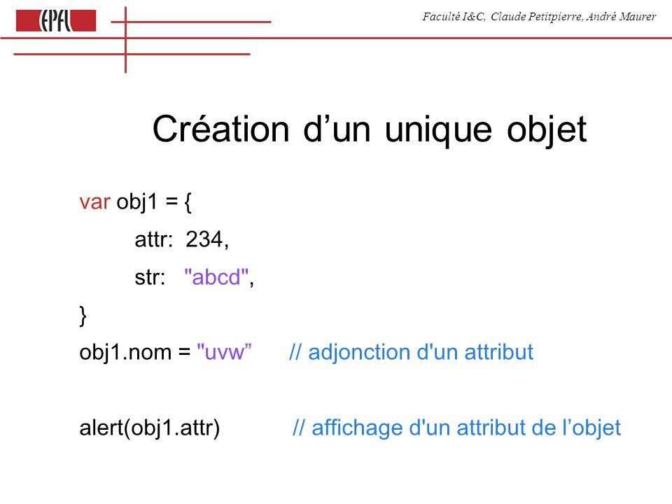 Faculté I&C, Claude Petitpierre, André Maurer Création dun unique objet var obj1 = { attr: 234, str: abcd , } obj1.nom = uvw // adjonction d un attribut alert(obj1.attr) // affichage d un attribut de lobjet
