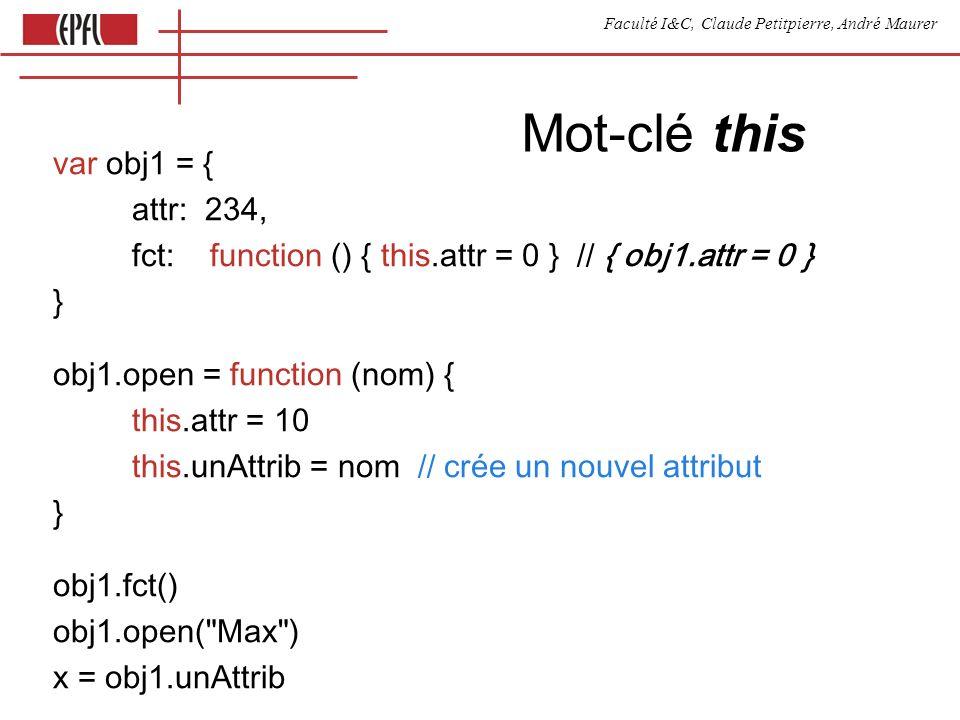 Faculté I&C, Claude Petitpierre, André Maurer Mot-clé this var obj1 = { attr: 234, fct: function () { this.attr = 0 } // { obj1.attr = 0 } } obj1.open = function (nom) { this.attr = 10 this.unAttrib = nom // crée un nouvel attribut } obj1.fct() obj1.open( Max ) x = obj1.unAttrib