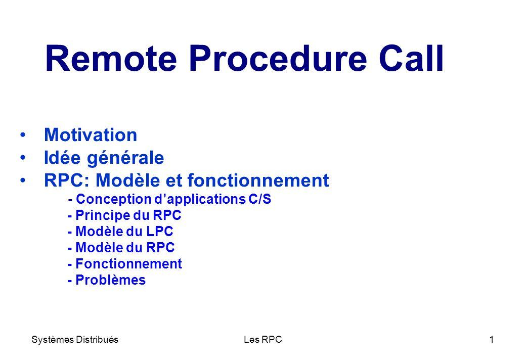 Systèmes DistribuésLes RPC12 ü Passage de paramètres ü Identification ou nommage Localisation (adresse) du serveur Procédure au sein dun serveur ü Sémantique des RPC en présence déchecs Problèmes