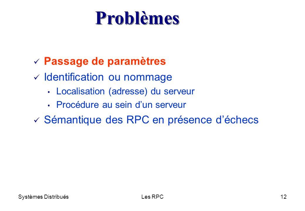Systèmes DistribuésLes RPC12 ü Passage de paramètres ü Identification ou nommage Localisation (adresse) du serveur Procédure au sein dun serveur ü Sém