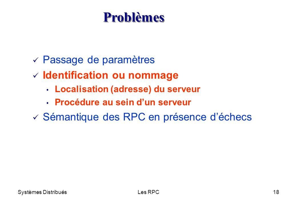 Systèmes DistribuésLes RPC18 ü Passage de paramètres ü Identification ou nommage Localisation (adresse) du serveur Procédure au sein dun serveur ü Sém