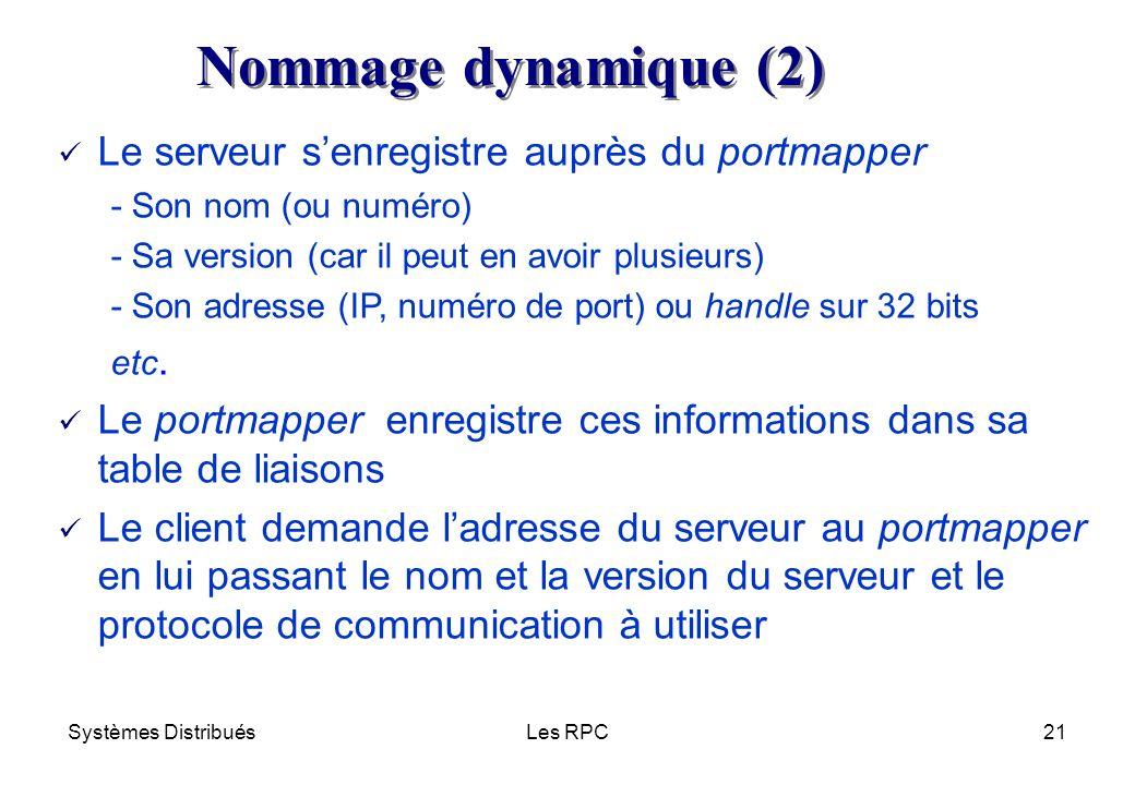 Systèmes DistribuésLes RPC21 Le serveur senregistre auprès du portmapper - Son nom (ou numéro) - Sa version (car il peut en avoir plusieurs) - Son adr