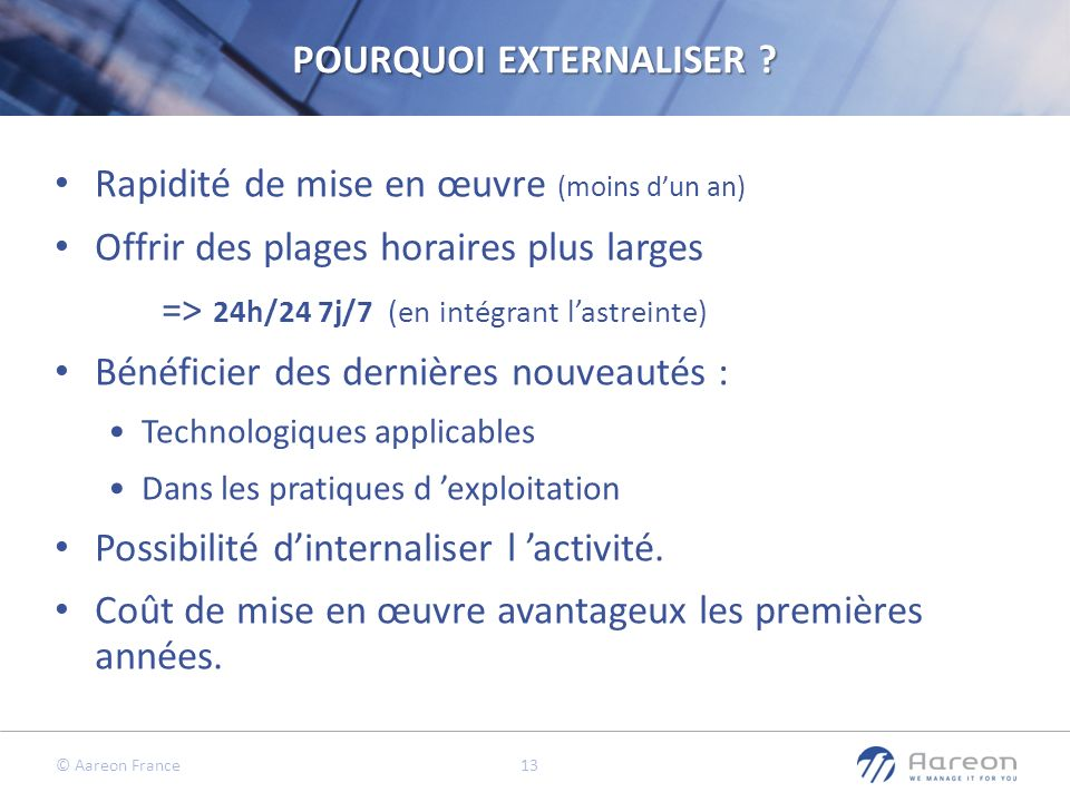 © Aareon France 13 POURQUOI EXTERNALISER ? Rapidité de mise en œuvre (moins dun an) Offrir des plages horaires plus larges => 24h/24 7j/7 (en intégran