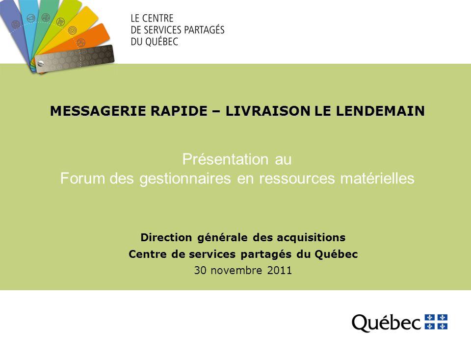 MESSAGERIE RAPIDE – LIVRAISON LE LENDEMAIN Direction générale des acquisitions Centre de services partagés du Québec 30 novembre 2011 Présentation au Forum des gestionnaires en ressources matérielles