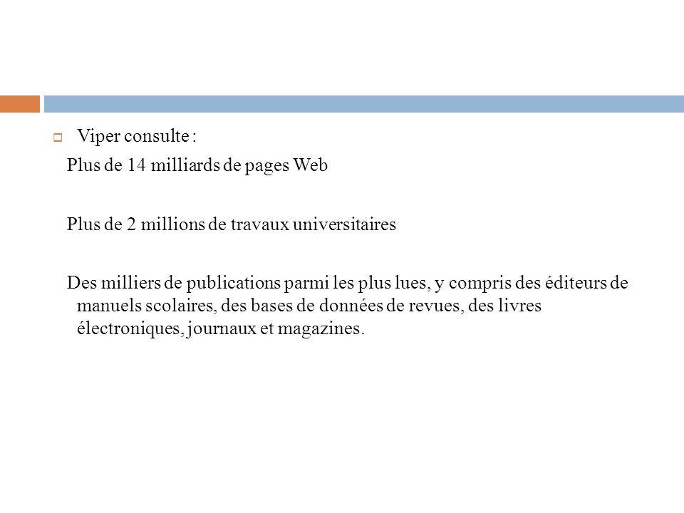 Viper consulte : Plus de 14 milliards de pages Web Plus de 2 millions de travaux universitaires Des milliers de publications parmi les plus lues, y compris des éditeurs de manuels scolaires, des bases de données de revues, des livres électroniques, journaux et magazines.