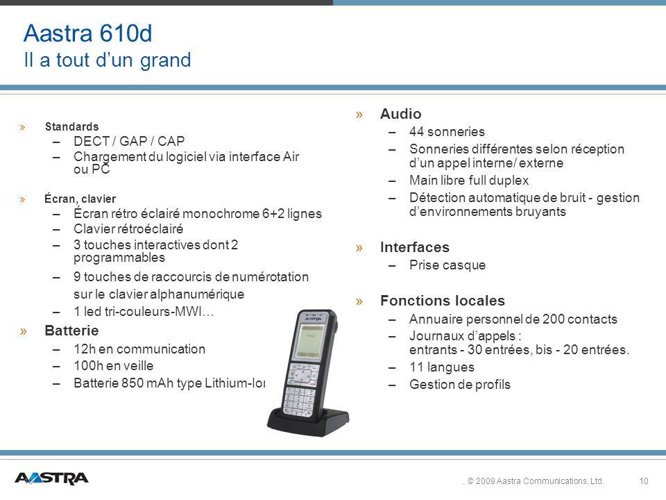 10. © 2009 Aastra Communications, Ltd.10 Aastra 610d Il a tout dun grand » »Batterie – –12h en communication – –100h en veille – –Batterie 850 mAh typ