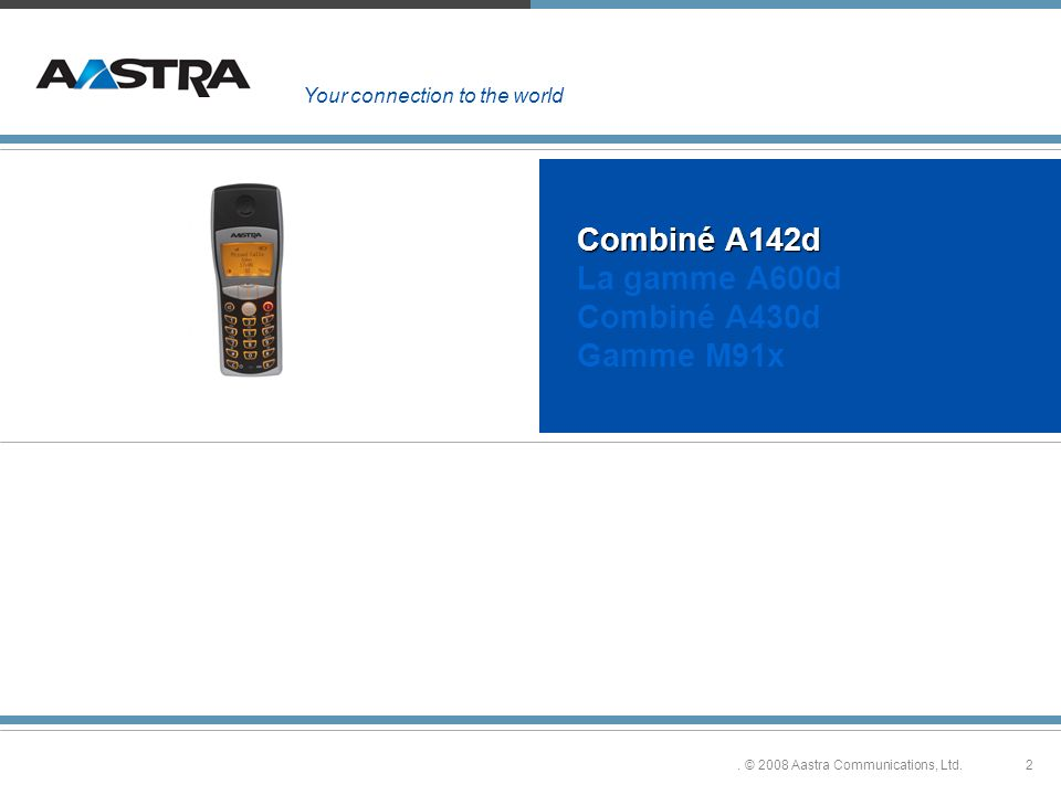2. © 2008 Aastra Communications, Ltd. Combiné A142d Combiné A142d La gamme A600d Combiné A430d Gamme M91x Your connection to the world