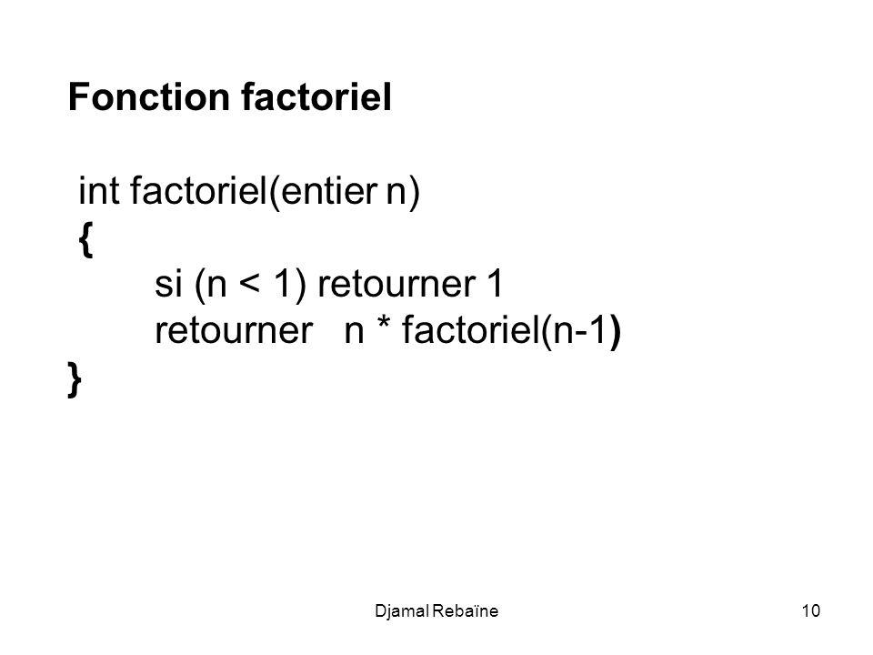 Djamal Rebaïne10 Fonction factoriel int factoriel(entier n) { si (n < 1) retourner 1 retourner n * factoriel(n-1) }