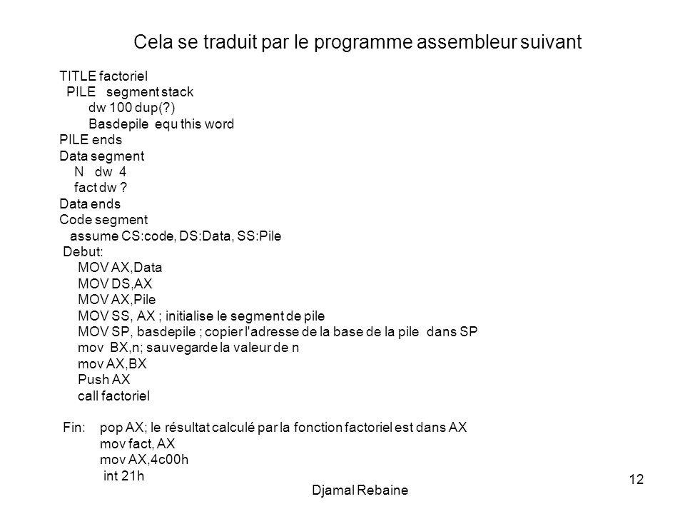 12 Djamal Rebaine Cela se traduit par le programme assembleur suivant TITLE factoriel PILE segment stack dw 100 dup(?) Basdepile equ this word PILE en