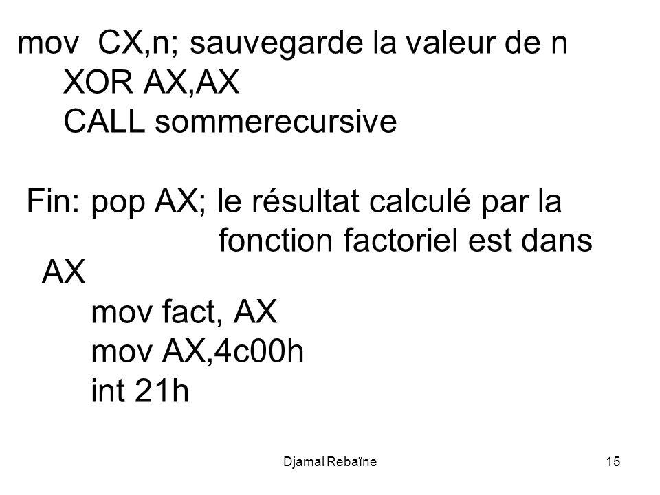 Djamal Rebaïne15 mov CX,n; sauvegarde la valeur de n XOR AX,AX CALL sommerecursive Fin: pop AX; le résultat calculé par la fonction factoriel est dans