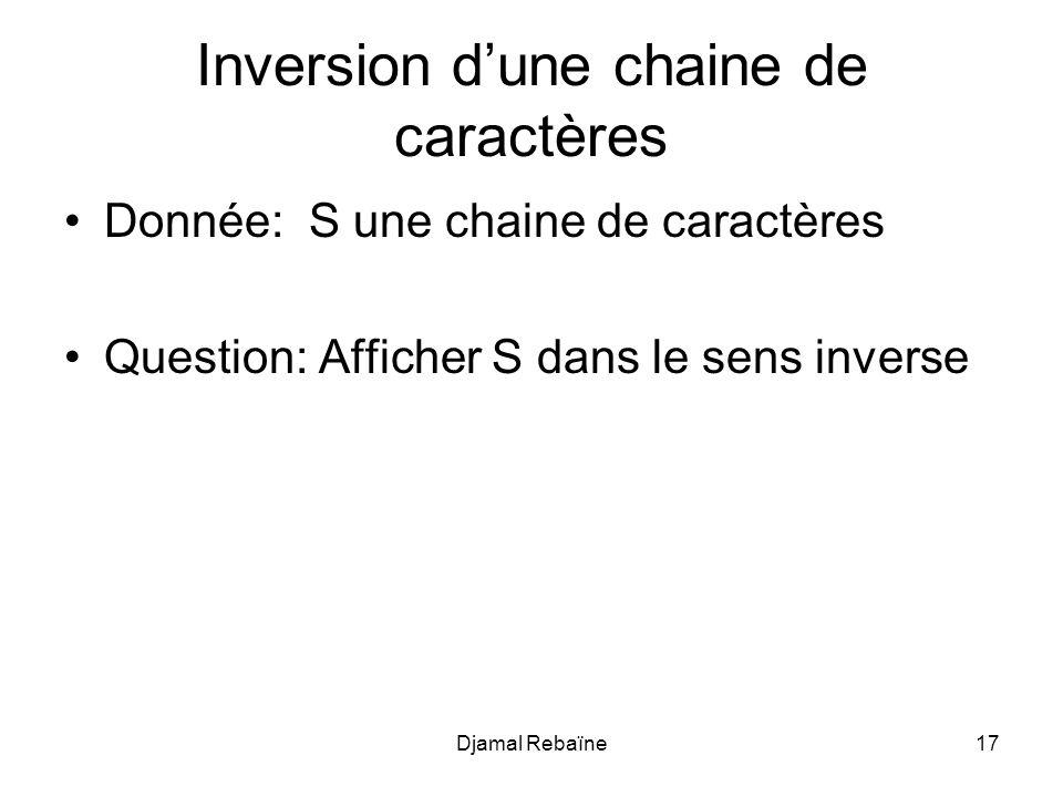 Djamal Rebaïne17 Inversion dune chaine de caractères Donnée: S une chaine de caractères Question: Afficher S dans le sens inverse