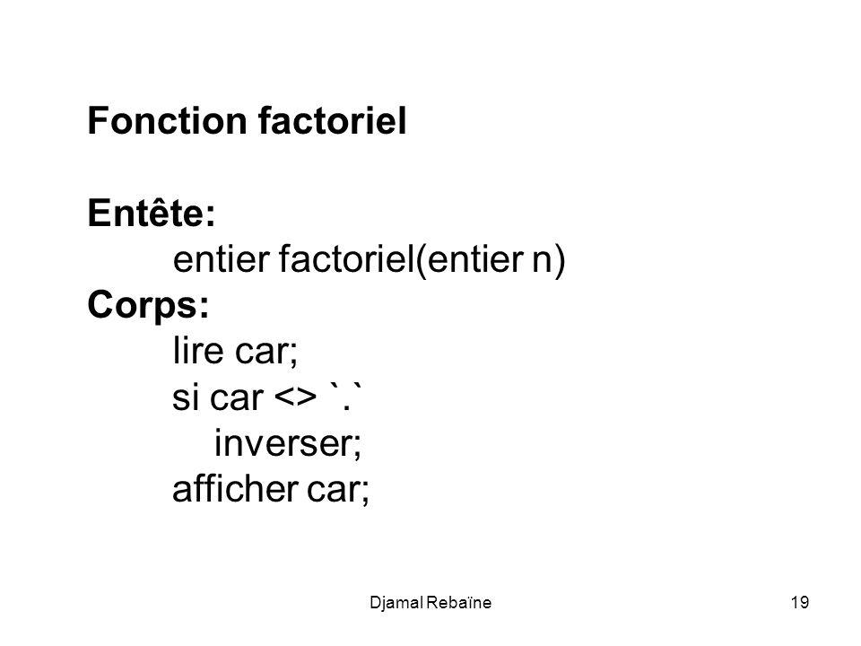 Djamal Rebaïne19 Fonction factoriel Entête: entier factoriel(entier n) Corps: lire car; si car <> `.` inverser; afficher car;