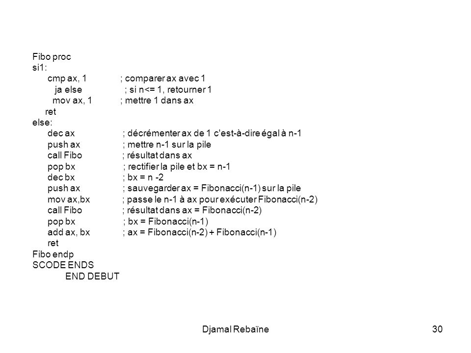Djamal Rebaïne30 Fibo proc si1: cmp ax, 1 ; comparer ax avec 1 ja else ; si n<= 1, retourner 1 mov ax, 1 ; mettre 1 dans ax ret else: dec ax ; décréme