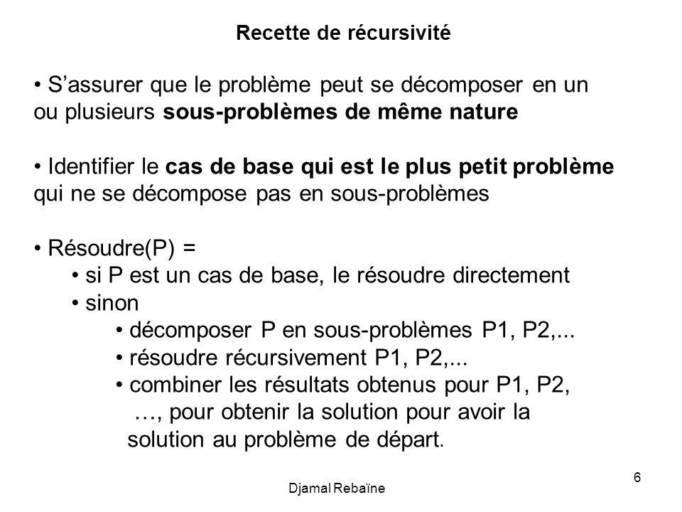 Djamal Rebaïne 6 Recette de récursivité Sassurer que le problème peut se décomposer en un ou plusieurs sous-problèmes de même nature Identifier le cas