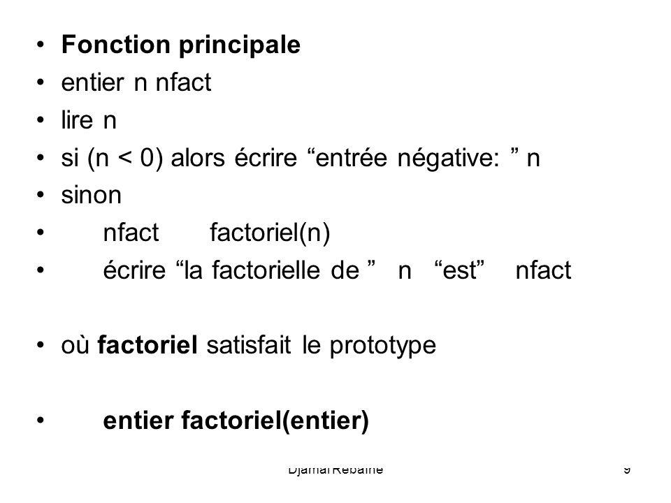 Djamal Rebaïne9 Fonction principale entier n nfact lire n si (n < 0) alors écrire entrée négative: n sinon nfact factoriel(n) écrire la factorielle de