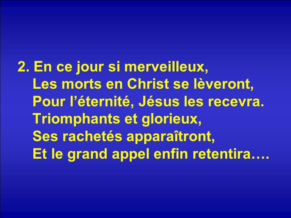 2. En ce jour si merveilleux, Les morts en Christ se lèveront, Pour léternité, Jésus les recevra. Triomphants et glorieux, Ses rachetés apparaîtront,