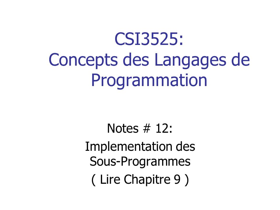 CSI3525: Concepts des Langages de Programmation Notes # 12: Implementation des Sous-Programmes ( Lire Chapitre 9 )