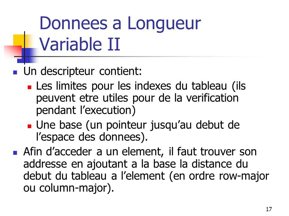 17 Donnees a Longueur Variable II Un descripteur contient: Les limites pour les indexes du tableau (ils peuvent etre utiles pour de la verification pendant lexecution) Une base (un pointeur jusquau debut de lespace des donnees).