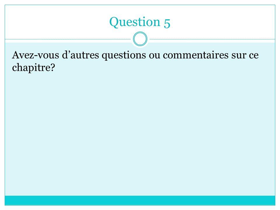 Question 5 Avez-vous dautres questions ou commentaires sur ce chapitre