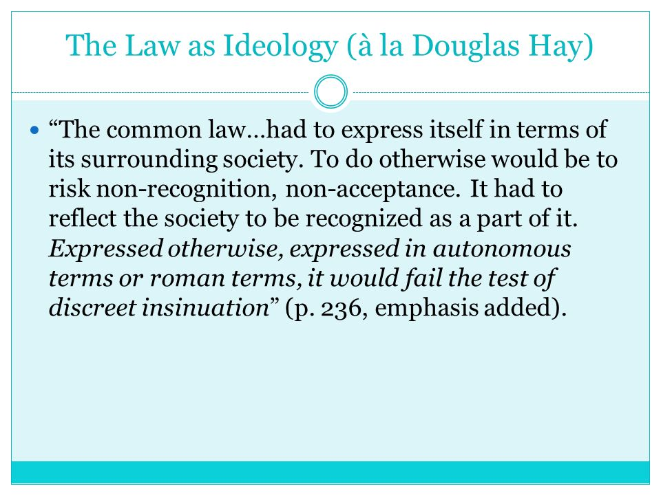 The Law as Ideology (à la Douglas Hay) The common law…had to express itself in terms of its surrounding society. To do otherwise would be to risk non-