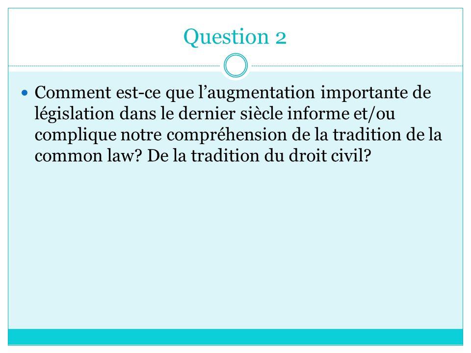 Question 2 Comment est-ce que laugmentation importante de législation dans le dernier siècle informe et/ou complique notre compréhension de la tradition de la common law.