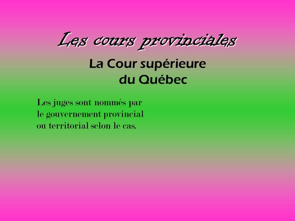 Les cours provinciales La Cour supérieure du Québec Les juges sont nommés par le gouvernement provincial ou territorial selon le cas.