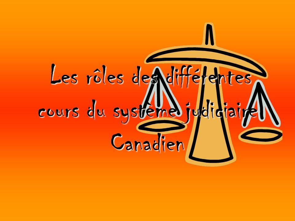 Les rôles des différentes cours du système judiciaire Canadien Les rôles des différentes cours du système judiciaire Canadien