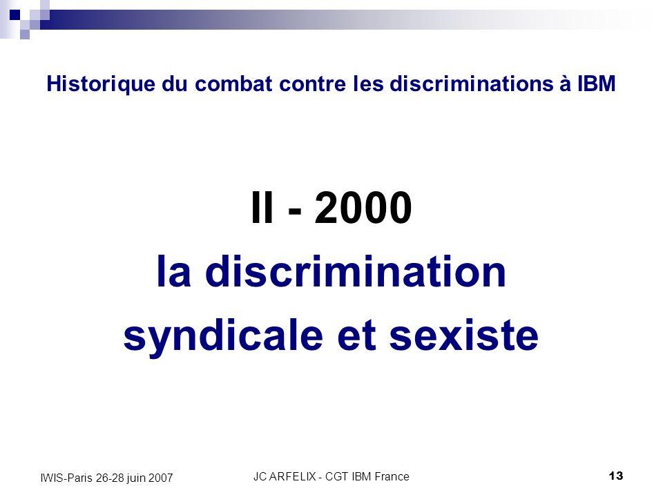JC ARFELIX - CGT IBM France13 IWIS-Paris 26-28 juin 2007 Historique du combat contre les discriminations à IBM II - 2000 la discrimination syndicale e