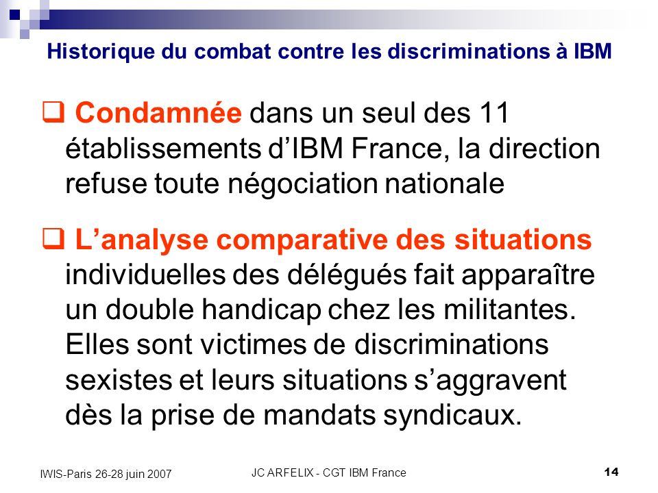 JC ARFELIX - CGT IBM France14 IWIS-Paris 26-28 juin 2007 Condamnée dans un seul des 11 établissements dIBM France, la direction refuse toute négociati