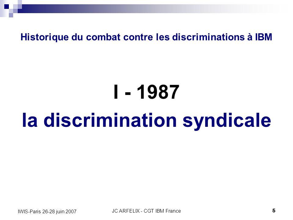 JC ARFELIX - CGT IBM France5 IWIS-Paris 26-28 juin 2007 Historique du combat contre les discriminations à IBM I - 1987 la discrimination syndicale
