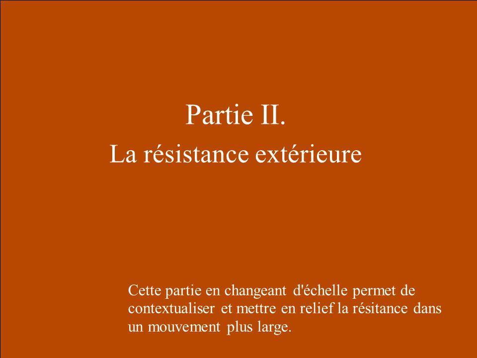 Partie II. La résistance extérieure Cette partie en changeant d'échelle permet de contextualiser et mettre en relief la résitance dans un mouvement pl