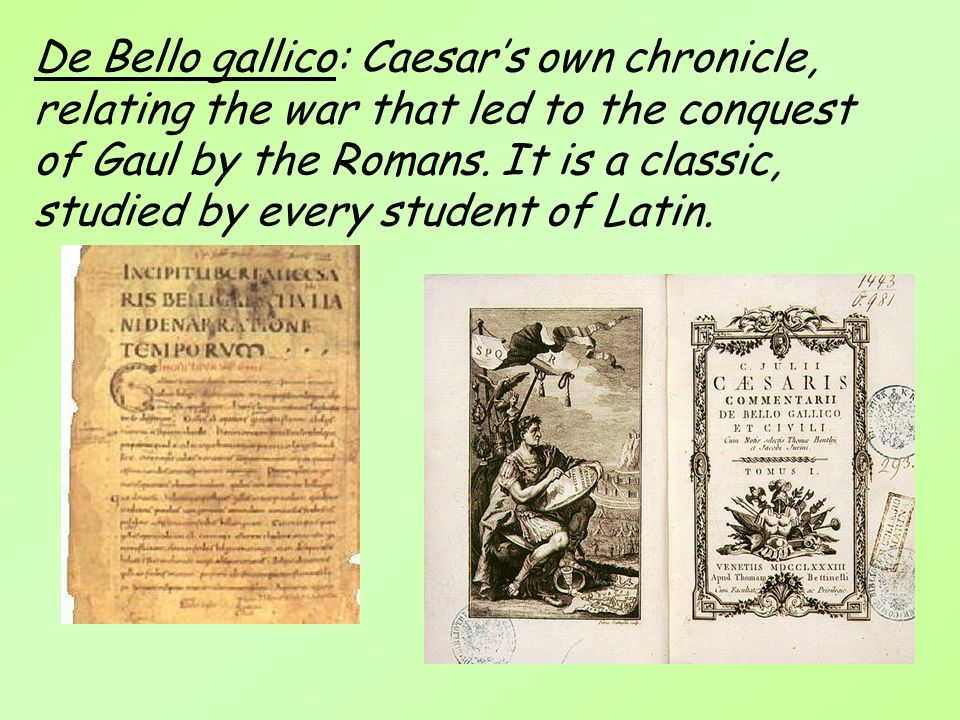 De Bello gallico: Caesars own chronicle, relating the war that led to the conquest of Gaul by the Romans. It is a classic, studied by every student of