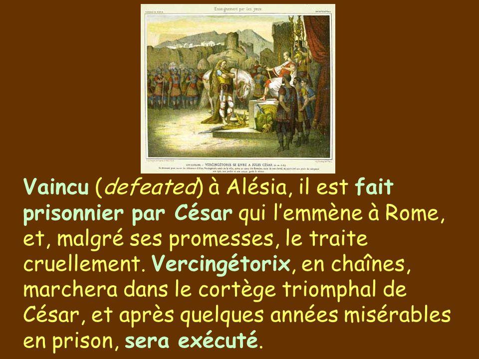 Vaincu (defeated) à Alésia, il est fait prisonnier par César qui lemmène à Rome, et, malgré ses promesses, le traite cruellement. Vercingétorix, en ch