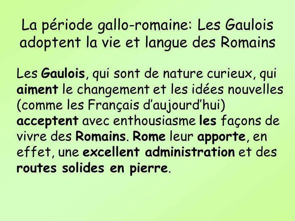 La période gallo-romaine: Les Gaulois adoptent la vie et langue des Romains Les Gaulois, qui sont de nature curieux, qui aiment le changement et les i