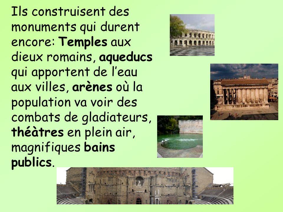 Ils construisent des monuments qui durent encore: Temples aux dieux romains, aqueducs qui apportent de leau aux villes, arènes où la population va voi