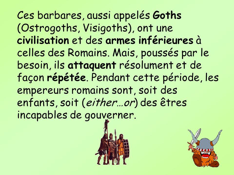 Ces barbares, aussi appelés Goths (Ostrogoths, Visigoths), ont une civilisation et des armes inférieures à celles des Romains. Mais, poussés par le be