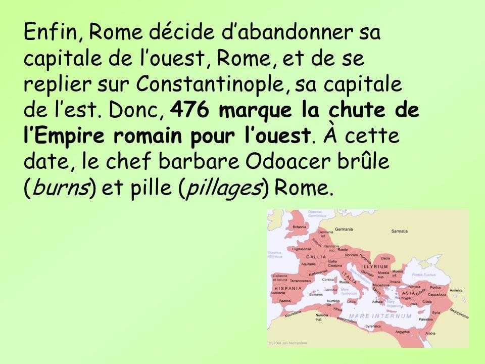 Enfin, Rome décide dabandonner sa capitale de louest, Rome, et de se replier sur Constantinople, sa capitale de lest. Donc, 476 marque la chute de lEm