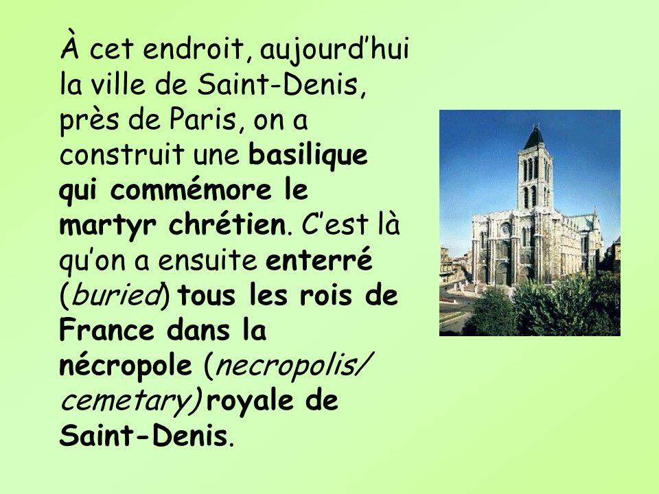 À cet endroit, aujourdhui la ville de Saint-Denis, près de Paris, on a construit une basilique qui commémore le martyr chrétien. Cest là quon a ensuit