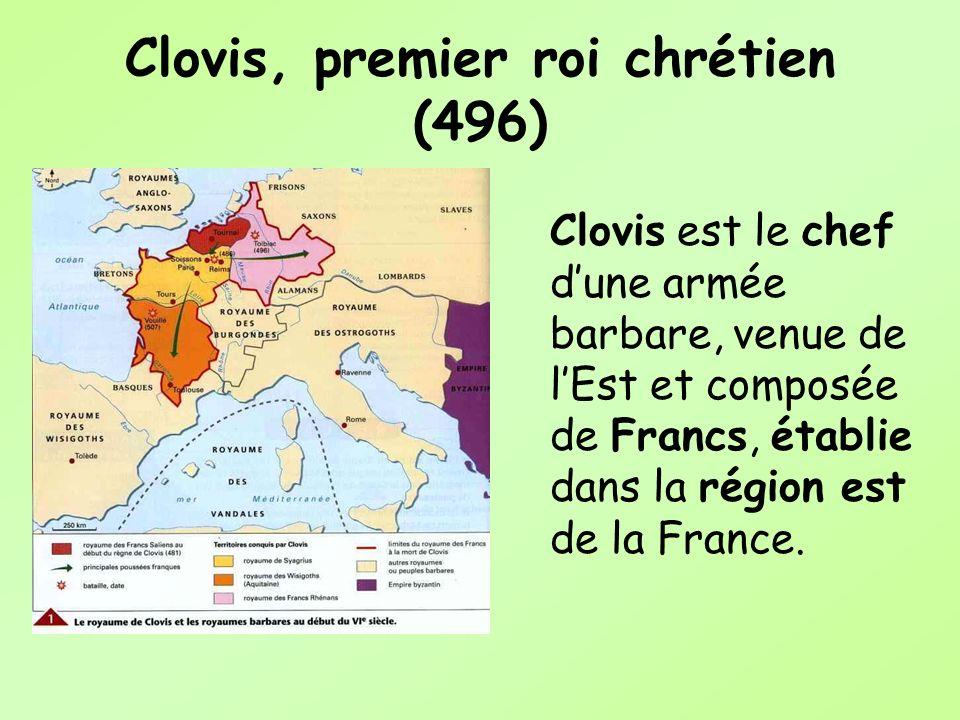 Clovis, premier roi chrétien (496) Clovis est le chef dune armée barbare, venue de lEst et composée de Francs, établie dans la région est de la France
